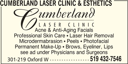 Cumberland Laser Clinic (519-432-7546) - Display Ad - CUMBERLAND LASER CLINIC & ESTHETICS Acne & Anti-Aging Facials Professional Skin Care  Laser Hair Removal Microdermabrasion  Peels  Photofacial Permanent Make-Up  Brows, Eyeliner, Lips see ad under Physicians and Surgeons 519 432-7546 301-219 Oxford W -----------------