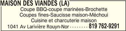 La Maison Des Viandes (819-762-9291) - Annonce illustrée======= - MAISON DES VIANDES (LA)MAISON DES VIANDES (LA) MAISON DES VIANDES (LA) MAISON DES VIANDES (LA)MAISON DES VIANDES (LA) Coupe BBQ-coupe marinées-Brochette Coupes fines-Saucisse maison-Méchoui Cuisine et charcuterie maison 819 762-9291 1041 Av Larivière Rouyn-Nor --------