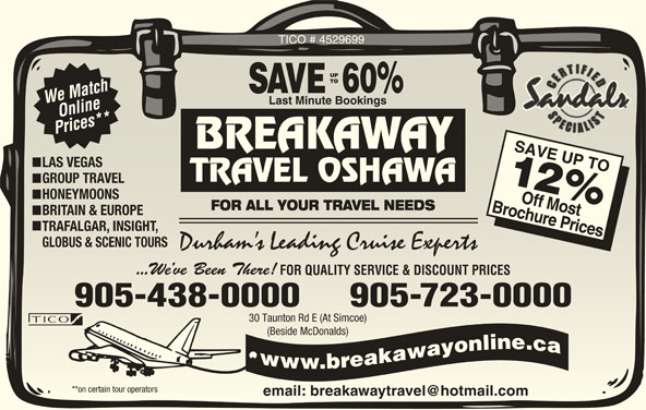Breakaway Travel Inc (905-438-0000) - Display Ad - TICO # 4529699 60% We Match Last Minute BookingsLast Minute Bookings Online Prices** BREAKAWAY LAS VEGASLAS VEGAS TRAVEL OSHAWA GROUP TRAVELGROUP TRAVEL 12 HONEYMOONSHONEYMOONS Brochure PricesOff Most FOR ALL YOUR TRAVEL NEEDSFOR ALL YOUR TRAVEL NEEDS BRITAIN & EUROPEBRITAIN & EUROPE TRAFALGAR, INSIGHT,TRAFALGAR, INSIGHT, GLOBUS & SCENIC TOURSGLOBUS & SCENIC TOURS Durham s Leading Cruise ExpertsDurham s Leading Cruise Experts ...We ve Been There!...We ve Been There! FOR QUALITY SERVICE & DISCOUNT PRICESFOR QUALITY SERVICE & DISCOUNT PRICES 905-438-0000     905-723-0000 30 Taunton Rd E (At Simcoe)30 Taunton Rd E (At Simcoe) (Beside McDonalds)(Beside McDonalds) **on certain tour operators**on certain tour operators