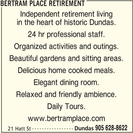 Bertram Place Retirement (905-628-8622) - Display Ad - BERTRAM PLACE RETIREMENT Independent retirement living in the heart of historic Dundas. 24 hr professional staff. Organized activities and outings. Beautiful gardens and sitting areas. Delicious home cooked meals. Elegant dining room. Relaxed and friendly ambience. Daily Tours. www.bertramplace.com ----------------- Dundas 905 628-8622 21 Hatt St BERTRAM PLACE RETIREMENT