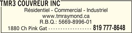TMR3 Couvreurs Inc (819-777-8648) - Annonce illustrée======= - TMR3 COUVREUR INCTMR3 COUVREUR INC TMR3 COUVREUR INC Résidentiel - Commercial - Industriel www.tmraymond.ca R.B.Q.: 5669-8996-01 819 777-8648 1880 Ch Pink Gat ------------------