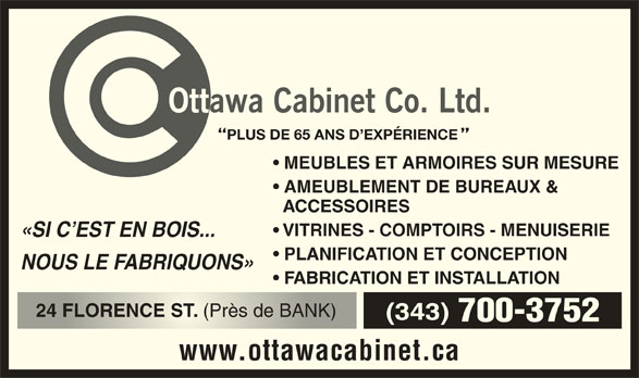 Ottawa Cabinet Co Ltd (613-234-0552) - Annonce illustrée======= - PLUS DE 65 ANS D EXPÉRIENCE MEUBLES ET ARMOIRES SUR MESURE AMEUBLEMENT DE BUREAUX & ACCESSOIRES VITRINES - COMPTOIRS - MENUISERIE «SI C EST EN BOIS... PLANIFICATION ET CONCEPTION NOUS LE FABRIQUONS» FABRICATION ET INSTALLATION 24 FLORENCE ST. (Près de BANK) 24 FLORENCE ST(Près de BANK) (343) 700-3752 www.ottawacabinet.ca