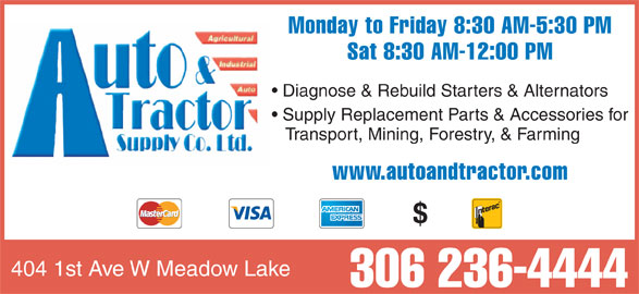 Auto & Tractor Supply Co Ltd (306-236-4444) - Display Ad - www.autoandtractor.com Sat 8:30 AM-12:00 PM Diagnose & Rebuild Starters & Alternators Supply Replacement Parts & Accessories for Transport, Mining, Forestry, & Farming Monday to Friday 8:30 AM-5:30 PM 306 236-4444 404 1st Ave W Meadow Lake