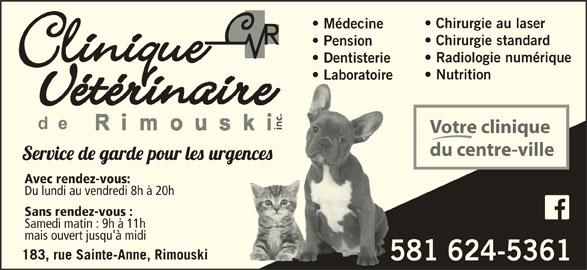 Clinique Vétérinaire de Rimouski Inc (418-724-4954) - Annonce illustrée======= - Chirurgie au laser Médecine Chirurgie standard Pension Radiologie numérique Dentisterie Nutrition Laboratoire  Laboratoire Votre clinique du centre-ville Avec rendez-vous: Du lundi au vendredi 8h à 20h Sans rendez-vous : Samedi matin : 9h à 11h mais ouvert jusqu'à midi 183, rue Sainte-Anne, Rimouski 581 624-53615 www.veterinaireriki.com