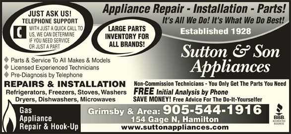Sutton & Son Appliances (905-544-1916) - Display Ad - Appliance Repair - Installation - Parts!Appliance Repair - Installation - Parts! JUST ASK US! It's All We Do! It's What We Do Best!It's All We Do! It's What We Do Best! TELEPHONE SUPPORT WITH JUST A QUICK CALL TO LARGE PARTS Established 1928Established 1928 US, WE CAN DETERMINE INVENTORY FOR IF YOU NEED SERVICE ALL BRANDS! OR JUST A PART Sutton & SonSutton & Son Parts & Service To All Makes & Models Licensed Experienced Technicians AppliancesAppliances Pre-Diagnosis by Telephone Non-Commission Technicians - You Only Get The Parts You Need REPAIRS & INSTALLATION Refrigerators, Freezers, Stoves, Washers FREE Initial Analysis by Phone Dryers, Dishwashers, Microwaves Microwaves SAVE MONEY! Free Advice For The Do-It-YourselferSAVE MONEY! Free Advice For The Do-It-Yourselfer Gas Grimsby & Area: 905-544-1916Grimsby & Area: 905-544-1916 Appliance 154 Gage N, Hamilton154 Gage N, Hamilton Repair & Hook-Up www.suttonappliances.comwww.suttonappliances.com