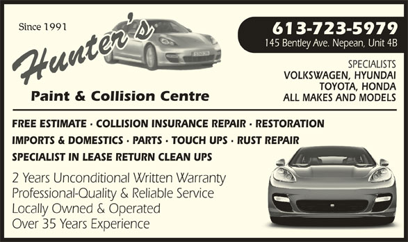 Hunter's Paint & Collision Centre (613-723-5979) - Display Ad - VOLKSWAGEN, HYUNDAIVOLKSWAGEN, HYUNDAI TOYOTA, HONDATOYOTA, HONDA Paint & Collision Centren Centre ALL MAKES AND MODELSALL MAKES AND MODELS FREE ESTIMATE · COLLISION INSURANCE REPAIR · RESTORATIONINSURANCE REPAIR · RESTORATION IMPORTS & DOMESTICS · PARTS · TOUCH UPS · RUST REPAIRRTS · TOUCH UPS · RUST REPAIR SPECIALIST IN LEASE RETURN CLEAN UPSRN CLEAN UPS 2 Years Unconditional Written Warrantyitten Warranty Professional-Quality & Reliable Serviceiable Service Locally Owned & Operateded Over 35 Years Experience Since 1991 613-723-5979 145 Bentley Ave. Nepean, Unit 4B145 Bentley Ave. Nepean, Unit 4B SPECIALISTSSPECIALISTS