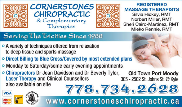 Cornerstones Chiropractic & Complementary Therapies (604-931-7797) - Display Ad - REGISTERED MASSAGE THERAPISTS Silvia Hickey, RMT Norbert Miller, RMT & Complementary Sheri Cairo-Martinez, RMT Therapies Mieko Rennie, RMT Serving The Tricities Since 1988 A variety of techniques offered from relaxation to deep tissue and sports massage Direct Billing to Blue Cross/Covered by most extended planss Monday to Saturday/some early evening appointments Chiropractors Dr Joan Davidson and Dr Beverly Tyler, Old Town Port Moody Laser Therapy and Clinical Counsellors also available on site 778.734.2628 www.cornerstoneschiropractic.ca