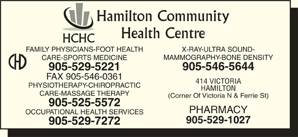Hamilton Community Health Centre (905-529-5221) - Display Ad - Hamilton Community Health Centre HCHC FAMILY PHYSICIANS-FOOT HEALTH X-RAY-ULTRA SOUND- MAMMOGRAPHY-BONE DENSITY CARE-SPORTS MEDICINE 905-546-5644 905-529-5221 FAX 905-546-0361 414 VICTORIA PHYSIOTHERAPY-CHIROPRACTIC HAMILTON CARE-MASSAGE THERAPY (Corner Of Victoria N & Ferrie St) 905-525-5572 PHARMACY OCCUPATIONAL HEALTH SERVICES 905-529-1027 905-529-7272