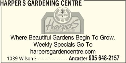 Harper's Gardening Centre Ltd (905-648-2157) - Display Ad - HARPER'S GARDENING CENTRE Where Beautiful Gardens Begin To Grow. Weekly Specials Go To harpersgardencentre.com 1039 Wilson E ------------- Ancaster 905 648-2157