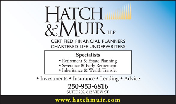 Hatch & Muir (250-953-6816) - Display Ad - Specialists Retirement & Estate Planning Severance & Early Retirement Inheritance & Wealth Transfer Investments   Insurance   Lending   Advice 250-953-6816 SUITE 202, 612 VIEW ST. www.hatchmuir.com