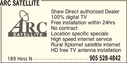 Arc Satellite (905-528-4842) - Display Ad - ARC SATELLITE Shaw Direct authorized Dealer 100% digital TV Free installation within 24hrs No contract Location specific specials High speed internet service Rural Xplornet satellite internet HD free TV antenna installation 905 528-4842 189 Hess N ------------------------