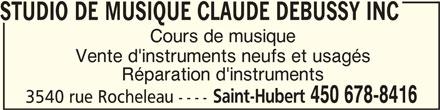 Studio De Musique Claude Debussy Inc (450-678-8416) - Annonce illustrée======= - STUDIO DE MUSIQUE CLAUDE DEBUSSY INCSTUDIO DE MUSIQUE CLAUDE DEBUSSY INC Cours de musique Vente d'instruments neufs et usagés Réparation d'instruments Saint-Hubert 450 678-8416 3540 rue Rocheleau ---- STUDIO DE MUSIQUE CLAUDE DEBUSSY INC