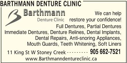 Barthmann Denture Clinic (905-662-7521) - Display Ad - BARTHMANN DENTURE CLINIC We can help restore your confidence! Full Dentures, Partial Dentures Immediate Dentures, Denture Relines, Dental Implants, Dental Repairs, Anti-snoring Appliances, Mouth Guards, Teeth Whitening, Soft Liners --------- 905 662-7521 11 King St W Stoney Creek www.Barthmanndentureclinic.ca