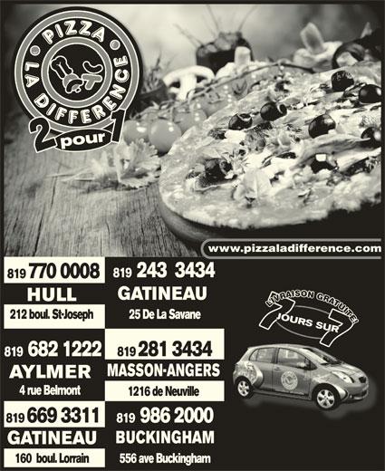 Pizza La Différence (819-770-0008) - Annonce illustrée======= - 819  243  3434 www.pizzaladifference.com 819 770 0008 GATINEAU pourpour1 121 IIT TTTE EE! 212 boul. St-Joseph 25 De La Savane2 boulSt-Josep JOURS SURRS JOURS 7JOU7RS JOURS SURRS RS 7 !! 7 JOURS SUR77 RS 7 JOU7 JOURS SUR SUR7SUR 77 SUR 682 1222 819 281 3434 MASSON-ANGERS AYLMERAYLMER 4 rue Belmont4 rue Belmont 1216 de Neuville 819  986 2000 819 669 3311 BUCKINGHAMBUCKINGHAM GATINEAU 556 ave Buckingham160  boul. Lorrain HULLHULL VU UUI LIVUITE!LIVUITE!L