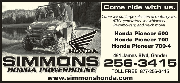 Simmons Honda (709-256-3415) - Display Ad - Come ride with us. Come see our large selection of motorcycles, ATVs, generators, snowblowers, lawnmowers, and much more! Honda Pioneer 500 Honda Pioneer 700 Honda Pioneer 700-4 461 James Blvd, Gander SIMMONSSIMMON 256-3415 HONDA POWERHOUSEHONDA POWERHOUSE TOLL FREE  877-256-3415 www.simmonshonda.comim ho