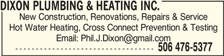 Dixon Plumbing & Heating Inc (506-476-5377) - Display Ad - DIXON PLUMBING & HEATING INC.DIXON PLUMBING & HEATING INC. DIXON PLUMBING & HEATING INC. New Construction, Renovations, Repairs & Service Hot Water Heating, Cross Connect Prevention & Testing 506 476-5377 ----------------------------------