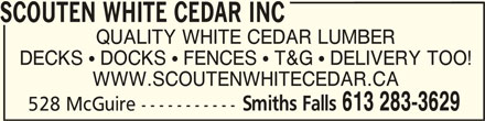 Scouten White Cedar Inc (613-283-3629) - Display Ad - SCOUTEN WHITE CEDAR INC QUALITY WHITE CEDAR LUMBER DECKS  DOCKS  FENCES  T&G  DELIVERY TOO! WWW.SCOUTENWHITECEDAR.CA Smiths Falls 613 283-3629 528 McGuire ----------- SCOUTEN WHITE CEDAR INC