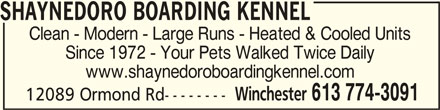 Winchester Kennels (613-774-3091) - Display Ad - SHAYNEDORO BOARDING KENNELSHAYNEDORO BOARDING KENNEL SHAYNEDORO BOARDING KENNEL Clean - Modern - Large Runs - Heated & Cooled Units Since 1972 - Your Pets Walked Twice Daily www.shaynedoroboardingkennel.com Winchester 613 774-3091 12089 Ormond Rd--------