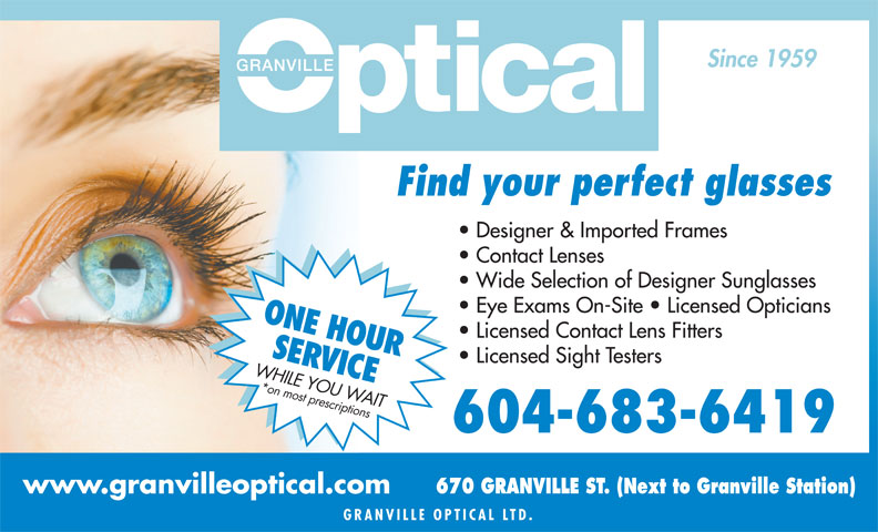 Granville Mall Optical (604-683-6419) - Display Ad - Since 1959 Find your perfect glasses Designer & Imported Frames Contact Lenses Wide Selection of Designer Sunglasses Eye Exams On-Site   Licensed Opticians ONE HOUR Licensed Contact Lens Fitters SER Licensed Sight Testers VICE WHILE YOU WAIT*on most prescriptions 604-683-6419 670 GRANVILLE ST. (Next to Granville Station) GRANVILLE OPTICAL L TD. www.granvilleoptical.com