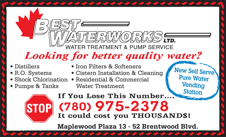 Best Waterworks Ltd (780-975-2378) - Display Ad - Maplewood Plaza 13 - 52 Brentwood Blvd. 975-2378 Distillers Iron Filters & Softeners New Self Serve R.O. Systems Cistern Installation & Cleaning Pure Water Shock Chlorination   Residential & Commercial Vending Pumps & Tanks WATER TREATMENT & PUMP SERVICE Water Treatment Station (780)