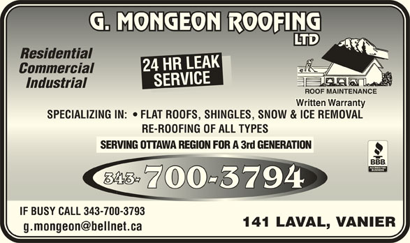Mongeon G Couvreur Ltée (613-745-3074) - Annonce illustrée======= - ResidentialResidential 24 HR LEAK CommercialCommercial SERVICESPECIALIZING IN:    FLAT ROOFS, SHINGLES, SNOW & ICE REMOVALSERVICESP IndustrialIndustrial ROOF MAINTENANCEROOF MAINTENANCE Written WarrantyWritten Warranty ECIALIZING IN:    FLAT ROOFS, SHINGLES, SNOW & ICE REMOVAL RE-ROOFING OF ALL TYPESRE-ROOFING OF ALL TYPES SERVING OTTAWA REGION FOR A 3rd GENERATION 343-343- 700-3794700-3794 IF BUSY CALL 343-700-3793IF BUSY CALL 343-700-3793 141 LAVAL, VANIER141 LAVAL, VANIER