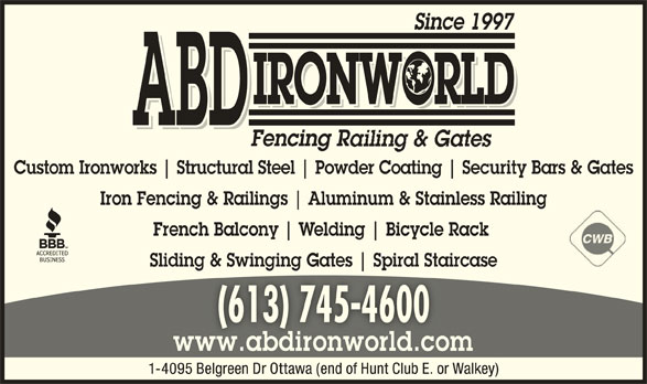 ABD IronWorld Fencing Railing & Gates (613-745-4600) - Display Ad - Since 1997 Structural Steel IRONWORLD ABD Fencing R Custom Ironworks Powder Coating Security Bars & Gates Aluminum & Stainless Railing Iron Fencing & Railings French Balcony Welding Bicycle Rack Sliding & Swinging Gates Spiral Staircaseg ging pi (613) 745-4600(613) 745-4600 www.abdironworld.comww.abdironworld.co 1-4095 Belgreen Dr Ottawa (end of Hunt Club E. or Walkey)