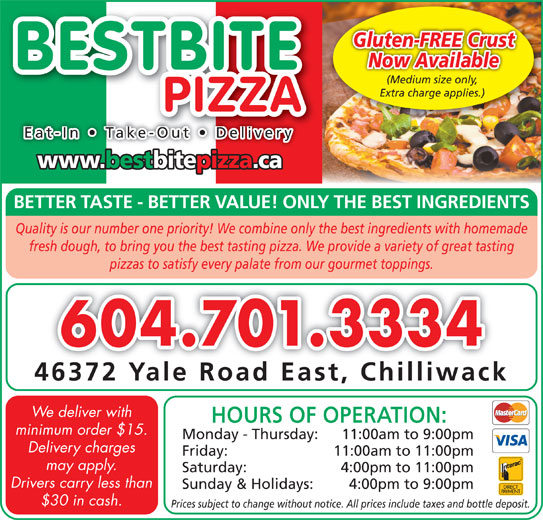 Best Bite Pizza Ltd (604-701-3334) - Display Ad - HOURS OF OPERATION: minimum order $15. Monday - Thursday: 11:00am to 9:00pm Delivery charges Friday: 11:00am to 11:00pm may apply. Saturday: 4:00pm to 11:00pm Drivers carry less than Sunday & Holidays: 4:00pm to 9:00pm $30 in cash. pizzas to satisfy every palate from our gourmet toppings. 604.701.3334 46372 Yale Road East, Chilliwack We deliver with Prices subject to change without notice. All prices include taxes and bottle deposit. Gluten-FREE Crust Now Available BESTBITE (Medium size only,(Medium size only, Extra charge applies.) PIZZA Eat-In   Take-Out   Delivery www.bestbitepizza.ca BETTER TASTE - BETTER VALUE! ONLY THE BEST INGREDIENTS Quality is our number one priority! We combine only the best ingredients with homemade fresh dough, to bring you the best tasting pizza. We provide a variety of great tasting