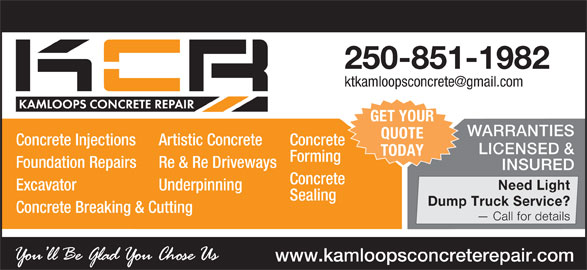 Kamloops Concrete Repair (250-851-1982) - Display Ad - 250-851-1982 GET YOUR WARRANTIES QUOTE Concrete Injections Artistic Concrete Concrete LICENSED & TODAY Forming Foundation Repairs Re & Re Driveways INSURED Concrete Need Light Excavator Underpinning Sealing Dump Truck Service? Concrete Breaking & Cutting Call for details www.kamloopsconcreterepair.com