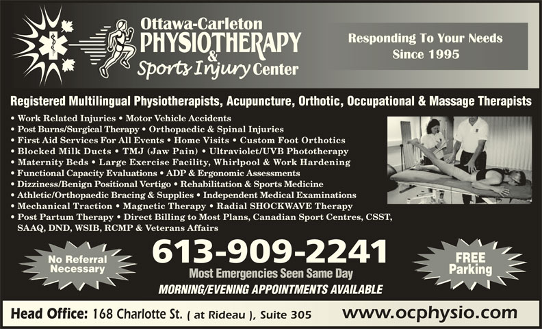 Ottawa Carleton Physiotherapy & Sports Injury Center (613-789-0015) - Display Ad - 168 Charlotte St. ( at Rideau ), Suite 305 Head Office: 168 Charlotte St. ( at Rideau ), Suite 305 Registered Multilingual Physiotherapists, Acupuncture, Orthotic, Occupational & Massage Therapists Work Related Injuries   Motor Vehicle Accidents Post Burns/Surgical Therapy   Orthopaedic & Spinal Injuries First Aid Services For All Events   Home Visits   Custom Foot Orthotics Blocked Milk Ducts   TMJ (Jaw Pain) Ultraviolet/UVB Phototherapy Maternity Beds   Large Exercise Facility, Whirlpool & Work Hardening Functional Capacity Evaluations   ADP & Ergonomic Assessments Dizziness/Benign Positional Vertigo   Rehabilitation & Sports Medicine Athletic/Orthopaedic Bracing & Supplies   Independent Medical Examinations Mechanical Traction   Magnetic Therapy   Radial SHOCKWAVE Therapy Post Partum Therapy   Direct Billing to Most Plans, Canadian Sport Centres, CSST, SAAQ, DND, WSIB, RCMP & Veterans Affairs FREE 613-909-2241 No Referral Necessary Parking Most Emergencies Seen Same Day MORNING/EVENING APPOINTMENTS AVAILABLE www.ocphysio.comwww.ocphysio.com Head Office: