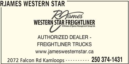 RJames Western Star Freightliner (250-374-1431) - Display Ad - RJAMES WESTERN STAR AUTHORIZED DEALER - FREIGHTLINER TRUCKS www.jameswesternstar.ca ---------- 250 374-1431 2072 Falcon Rd Kamloops