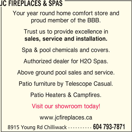 JC Fireplaces & Spas (604-793-7871) - Display Ad - JC FIREPLACES & SPAS Your year round home comfort store and proud member of the BBB. Trust us to provide excellence in sales, service and installation. Spa & pool chemicals and covers. Authorized dealer for H2O Spas. Above ground pool sales and service. Patio furniture by Telescope Casual. Patio Heaters & Campfires. Visit our showroom today! www.jcfireplaces.ca 8915 Young Rd Chilliwack ---------- 604 793-7871 JC FIREPLACES & SPAS Your year round home comfort store and proud member of the BBB. Trust us to provide excellence in sales, service and installation. Spa & pool chemicals and covers. Authorized dealer for H2O Spas. Above ground pool sales and service. Patio furniture by Telescope Casual. Patio Heaters & Campfires. Visit our showroom today! www.jcfireplaces.ca 8915 Young Rd Chilliwack ---------- 604 793-7871