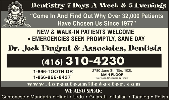 Fingrut Jack Dr & Associates-Dentists (416-748-3353) - Display Ad - Dentistry 7 Days A Week & 5 Evenings Come In And Find Out Why Over 32,000 Patients Have Chosen Us Since 1977 NEW & WALK-IN PATIENTS WELCOME EMERGENCIES SEEN PROMPTLY, SAME DAY Dr. Jack Fingrut & Associates, Dentists 416 310-4230 2780 Jane St. (Ste. 102), 1-866-TOOTH DR MAIN FLOOR Between Sheppard & Finch 1-866-866-8437 www.torontosmiledoctor.com WE ALSO SPEAK: Cantonese   Mandarin   Hindi   Urdu   Gujarati    Italian   Tagalog   Polish