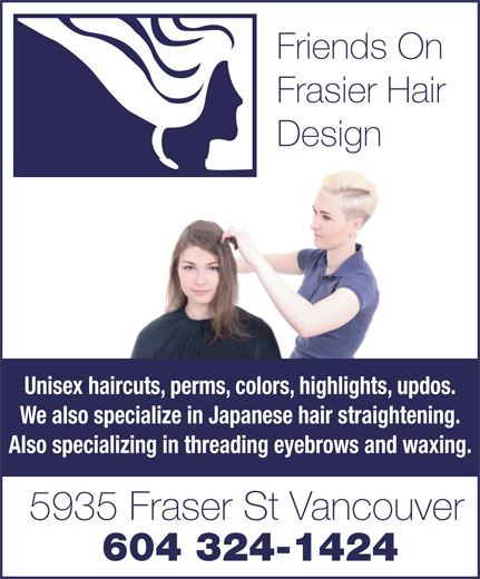 Friends On Fraser Hair Design (604-324-1424) - Display Ad - Friends On Frasier Hair Design Unisex haircuts, perms, colors, highlights, updos. We also specialize in Japanese hair straightening. Also specializing in threading eyebrows and waxing. 5935 Fraser St Vancouver 604 324-1424