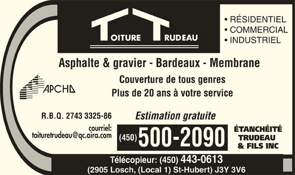Etanchéité Trudeau & Fils Inc (450-443-4150) - Annonce illustrée======= - RÉSIDENTIEL COMMERCIAL INDUSTRIEL Asphalte & gravier - Bardeaux - Membrane Couverture de tous genres Plus de 20 ans à votre service R.B.Q. 2743 3325-86 Estimation gratuite courriel: ÉTANCHÉITÉ TRUDEAU (450) 500-2090 & FILS INC Télécopieur: (450) 443-0613 (2905 Losch, (Local 1) St-Hubert) J3Y 3V6