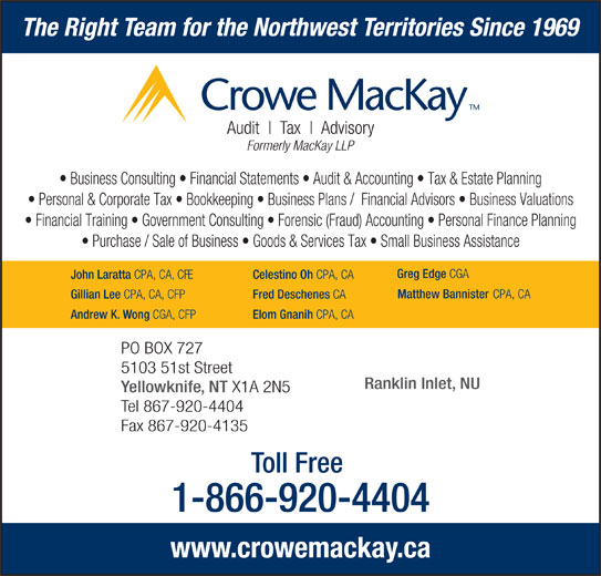 Crowe MacKay LLP (867-920-4404) - Display Ad - The Right Team for the Northwest Territories Since 1969 Audit Tax Advisory Formerly MacKay LLP Business Consulting   Financial Statements   Audit & Accounting   Tax & Estate Planning Personal & Corporate Tax   Bookkeeping   Business Plans /  Financial Advisors   Business Valuations Financial Training   Government Consulting   Forensic (Fraud) Accounting   Personal Finance Planning Purchase / Sale of Business   Goods & Services Tax   Small Business Assistance Greg Edge CGA John Laratta CPA, CA, CFE Celestino Oh CPA, CA Matthew Bannister CPA, CA Gillian Lee CPA, CA, CFP Fred Deschenes CA Andrew K. Wong CGA, CFP Elom Gnanih CPA, CA PO BOX 727 5103 51st Street Ranklin Inlet, NU Yellowknife, NT X1A 2N5 Tel 867-920-4404 Fax 867-920-4135 Toll Free 1-866-920-4404 www.crowemackay.ca