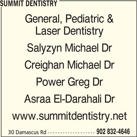 Summit Dentistry (902-832-4646) - Display Ad - 30 Damascus Rd ------------------- SUMMIT DENTISTRY General, Pediatric & Laser Dentistry Salyzyn Michael Dr Creighan Michael Dr Power Greg Dr Asraa El-Darahali Dr www.summitdentistry.net 902 832-4646