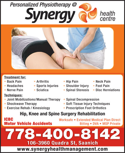 Synergy Health Orthotics (250-727-3737) - Display Ad - Treatment for: Back Pain Arthritis Hip Pain Neck Pain Headaches Sports Injuries Shoulder Injury Foot Pain Nerve Pain Sciatica Spinal Stenosis Disc Herniations Techniques: Joint Mobilizations/Manual Therapy Spinal Decompression Shockwave Therapy Soft Tissue Injury Techniques Exercise Rehab / Kinesiology Prescription Foot Orthotics Hip, Knee and Spine Surgery Rehabilitation ICBC Worksafe   Extended Medical Plan Direct Billing   DVA   MSP Private Motor Vehicle Accidents 778-400-8142 106-3960 Quadra St, Saanich www.synergyhealthmanagement.com