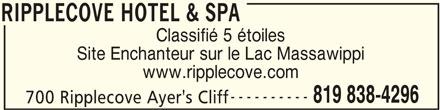 Ripplecove Hotel & Spa (819-838-4296) - Annonce illustrée======= - 819 838-4296 700 Ripplecove Ayer's Cliff RIPPLECOVE HOTEL & SPA RIPPLECOVE HOTEL & SPA Classifié 5 étoiles Site Enchanteur sur le Lac Massawippi www.ripplecove.com ----------