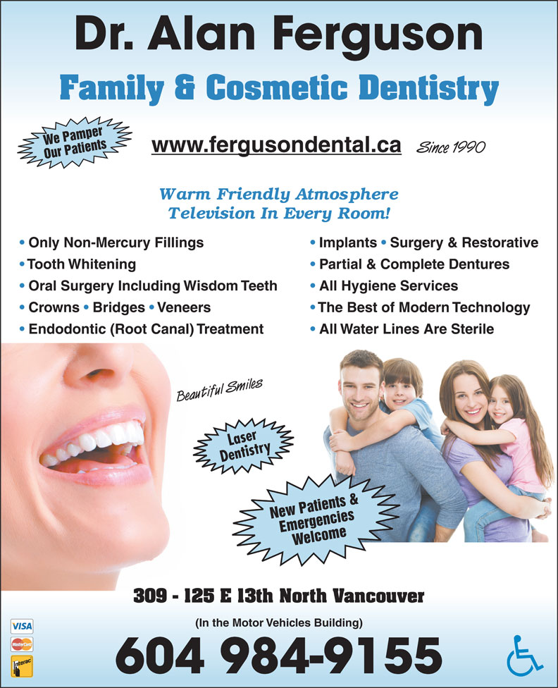 Ferguson Alan Dr Inc (604-984-9155) - Display Ad - Dr. Alan Ferguson Family & Cosmetic Dentistry We Pamper www.fergusondental.ca Since 1990 Our Patients Only Non-Mercury Fillings Implants   Surgery & Restorative Tooth Whitening Partial & Complete Dentures Oral Surgery Including Wisdom Teeth All Hygiene Services Crowns   Bridges   Veneers The Best of Modern Technology Endodontic (Root Canal) Treatment All Water Lines Are Sterile Beautiful Smiles Laser Dentistry New Patients & Emergencies Welcome 309 - 125 E 13th North Vancouver (In the Motor Vehicles Building) 604 984-9155