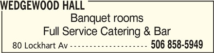 Wedgewood Hall (506-858-5949) - Display Ad - WEDGEWOOD HALLWEDGEWOOD HALL WEDGEWOOD HALL Banquet rooms Full Service Catering & Bar 506 858-5949 80 Lockhart Av --------------------