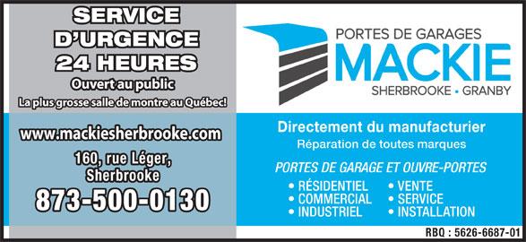 Mackie Sherbrooke Portes de Garage (819-566-7003) - Annonce illustrée======= - SERVICE D URGENCE 24 HEURES Ouvert au public La plus grosse salle de montre au Québec! Directement du manufacturier www.mackiesherbrooke.comwww.mackiesherbrooke.com Réparation de toutes marques 160, rue Léger,160, rue Léger, PORTES DE GARAGE ET OUVRE-PORTES SherbrookeSherbrooke RÉSIDENTIEL VENTE COMMERCIAL SERVICE 873-500-0130873-500-0130 INDUSTRIEL INSTALLATION RBQ : 5626-6687-01
