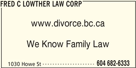 Lowther Family Law (604-682-6333) - Display Ad - FRED C LOWTHER LAW CORP www.divorce.bc.ca We Know Family Law --------------------- 604 682-6333 1030 Howe St FRED C LOWTHER LAW CORP
