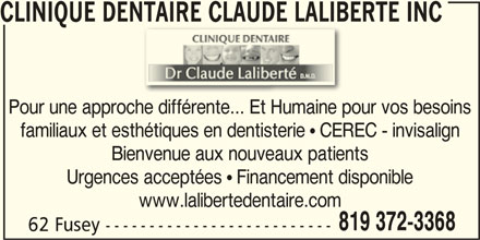 Clinique Dentaire Claude Laliberté (819-372-3368) - Annonce illustrée======= - familiaux et esthétiques en dentisterie ! CEREC - invisalign Bienvenue aux nouveaux patients CLINIQUE DENTAIRE CLAUDE LALIBERTÉ INCENTAIRE CLAUDE LALIB Pour une approche différente... Et Humaine pour vos besoins Urgences acceptées ! Financement disponible www.lalibertedentaire.com 819 372-3368 62 Fusey --------------------------