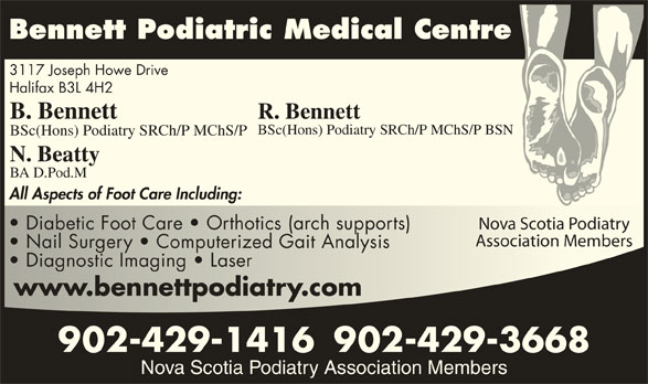 Bennett Podiatric Medical Centre (902-429-1416) - Display Ad - 3117 Joseph Howe Drive Bennett Podiatric Medical Centre Halifax B3L 4H2 B. Bennett R. Bennett BSc(Hons) Podiatry SRCh/P MChS/P BSN BSc(Hons) Podiatry SRCh/P MChS/P N. Beatty BA D.Pod.M All Aspects of Foot Care Including: Nova Scotia PodiatryNova Scotia Podiatry Diabetic Foot Care   Orthotics (arch supports)  Diabetic Foot Care   Orthotics (arch supports) Association MembersAssociation Members Nail Surgery   Computerized Gait Analysis  Nail Surgery   Computerized Gait Analysis Diagnostic Imaging   Laser  Diagnostic Imaging   Laser www.bennettpodiatry.comwww.bennettpodiatry.com 902-429-1416902-429-3668 Nova Scotia Podiatry Association Members