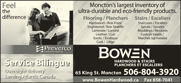 Bowen Hardwood & Stairs (506-858-0668) - Display Ad - Bili Overnight deliverynigt deli 65 King St. Moncton65 506-804-3920 Serving Atlantic Canadaving tlatic aanad www.BowenHardwood.ca      Fax 858-7041 FeelFeel thethe differencedifference Flooring / Planchers Stairs / Escaliersing / lanchers Stairs / aliers Hardwood / Bois Franc Staircases / Escaliersses / Engineered / Bois Stratifié Spirals / Spirales Laminate / Laminé Mouldings / Moulurese / Langs / Leather / Cuir Custom treads / Exotic / Exotique Marches sur mesureesu Cork /  Liège /  L Service Bilingue