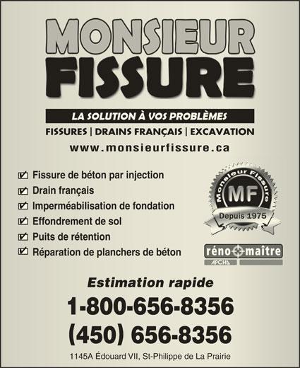 Monsieur Fissure (450-656-8356) - Annonce illustrée======= - SS FI URE DRAIN FRANÇAI EXCAVATION URE DRAINFRANÇAI EXCAVATION www.monsieurfissure.cawww.monsieurfissure.ca Fissure de béton par injectionFissure de béton par injection Drain françaisDrain français Imperméabilisation de fondationImperméabilisation de fondation Effondrement de solEffondrement de sol Puits de rétentionPuits de rétention Réparation de planchers de bétonRéparation de planchers de béton Estimation rapideEstimation rapide 1-800-656-83561-800-656-8356 450 656-8356450656-8356 1145A Édouard VII, St-Philippe de La Prairie1145A Édouard VII, St-Philippe de La Prairie