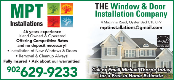 MPT Installations (902-626-3119) - Display Ad - Installation Company 4 Macinnis Road, Oyster Bed C1E 0P9 -46 years experience- Island Owned & Operated Offering Competitive Rates and no deposit necessary! Installation of New Windows & Doors Removal & Cleanup Always! Fully Insured   Ask about our warranties! Call or Email Michael Thorpe today 902 629-9233 for a Free In-Home Estimate THE Window & Door