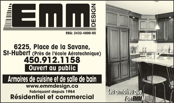 Armoires E M M Design (450-448-3458) - Annonce illustrée======= - St-Hubert (Près de l'école Aérotechnique) 450.912.1158 Ouvert au public Armoires de cuisine et de salle de bain www.emmdesign.ca Fabriquant depuis 1984 Les armoires queLes armoires queLes armoires queLes armoires que Résidentiel et commercial l'on EMMM!!!!!!                       l'on EMMM!!!!!!               l'on M!!!!!!                  EMMEMM RBQ: 2432-4899-85 6225, Place de la Savane,