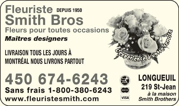 Fleuristes Smith Brothers (450-674-6243) - Annonce illustrée======= - Smith Bros Sans frais 1-800-380-6243 www.fleuristesmith.com Fleurs pour toutes occasionsasions Maîtres designers LIVRAISON TOUS LES JOURS À MONTRÉAL NOUS LIVRONS PARTOUT LONGUEUIL 450 674-6243 219 St-Jean DEPUIS 1950 Fleuriste