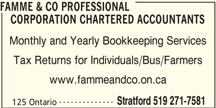 Famme & Co Professional Corporation Chartered Accountants (519-271-7581) - Display Ad - FAMME & CO PROFESSIONAL CORPORATION CHARTERED ACCOUNTANTS Monthly and Yearly Bookkeeping Services Tax Returns for Individuals/Bus/Farmers www.fammeandco.on.ca -------------- Stratford 519 271-7581 125 Ontario